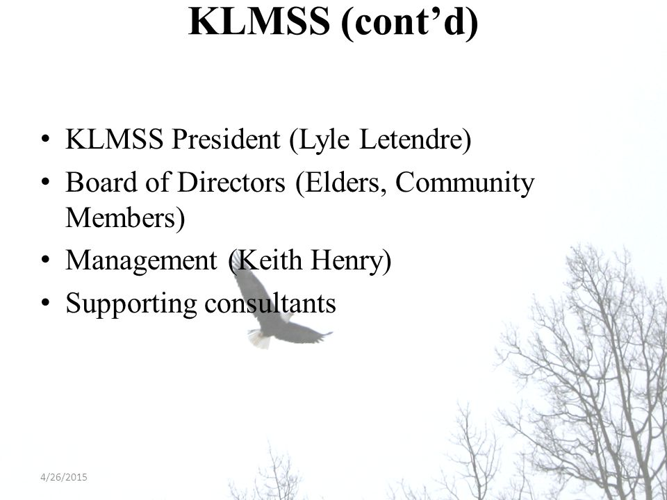 KLMSS (cont'd) KLMSS President (Lyle Letendre) Board of Directors (Elders, Community Members) Management (Keith Henry) Supporting consultants 4/26/2015