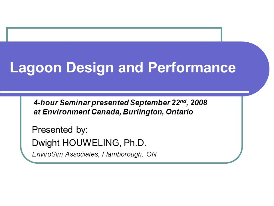 Lagoon Design and Performance Presented by: Dwight HOUWELING, Ph.D.