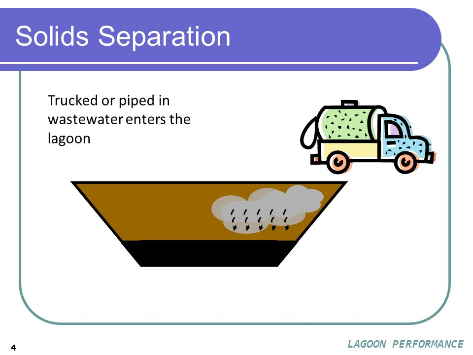 4 Solids Separation Trucked or piped in wastewater enters the lagoon LAGOON PERFORMANCE