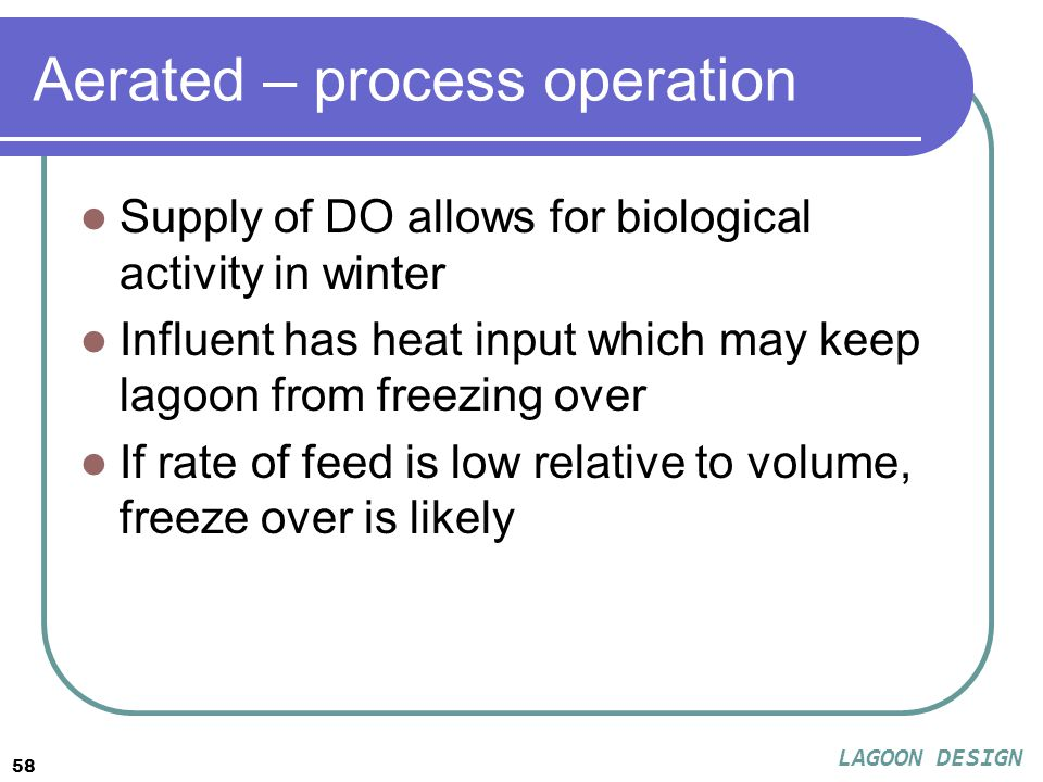 58 Aerated – process operation Supply of DO allows for biological activity in winter Influent has heat input which may keep lagoon from freezing over If rate of feed is low relative to volume, freeze over is likely LAGOON DESIGN
