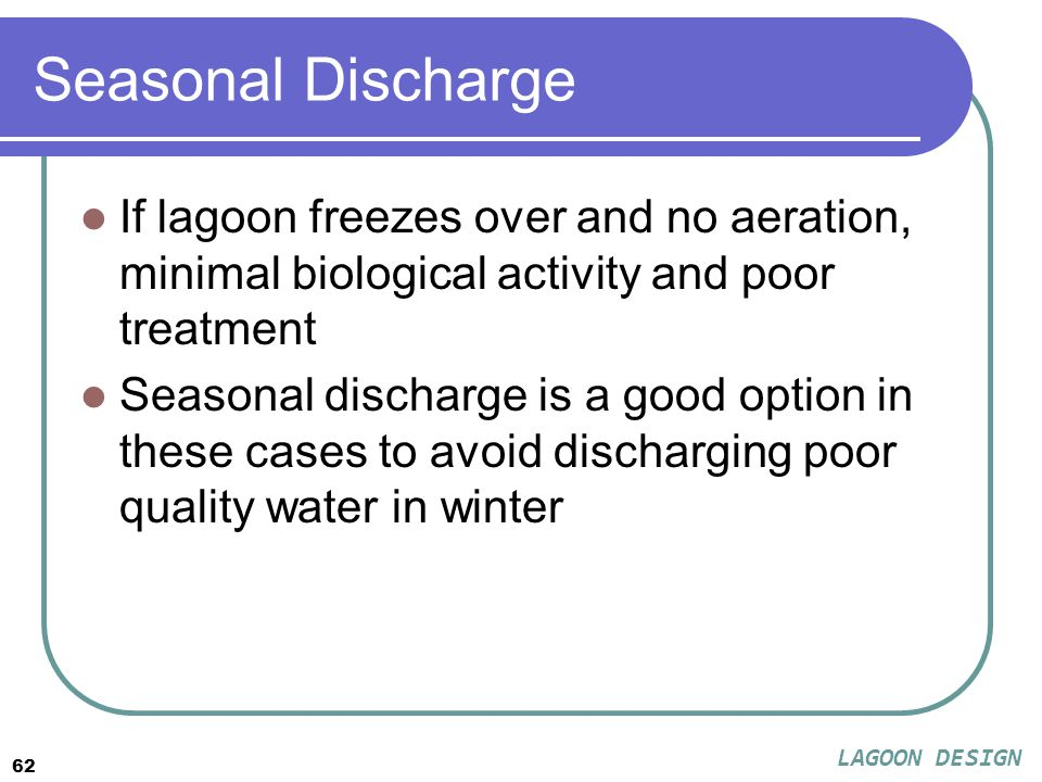 62 Seasonal Discharge If lagoon freezes over and no aeration, minimal biological activity and poor treatment Seasonal discharge is a good option in these cases to avoid discharging poor quality water in winter LAGOON DESIGN