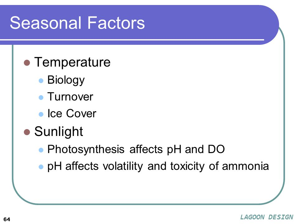 64 Seasonal Factors Temperature Biology Turnover Ice Cover Sunlight Photosynthesis affects pH and DO pH affects volatility and toxicity of ammonia LAGOON DESIGN