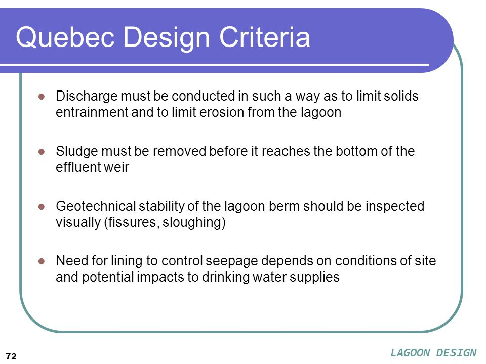 72 Quebec Design Criteria Discharge must be conducted in such a way as to limit solids entrainment and to limit erosion from the lagoon Sludge must be removed before it reaches the bottom of the effluent weir Geotechnical stability of the lagoon berm should be inspected visually (fissures, sloughing) Need for lining to control seepage depends on conditions of site and potential impacts to drinking water supplies LAGOON DESIGN