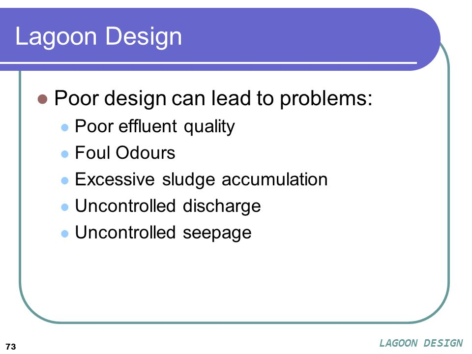 73 Lagoon Design Poor design can lead to problems: Poor effluent quality Foul Odours Excessive sludge accumulation Uncontrolled discharge Uncontrolled seepage LAGOON DESIGN