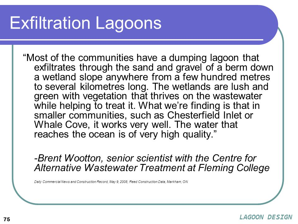 75 Exfiltration Lagoons Most of the communities have a dumping lagoon that exfiltrates through the sand and gravel of a berm down a wetland slope anywhere from a few hundred metres to several kilometres long.