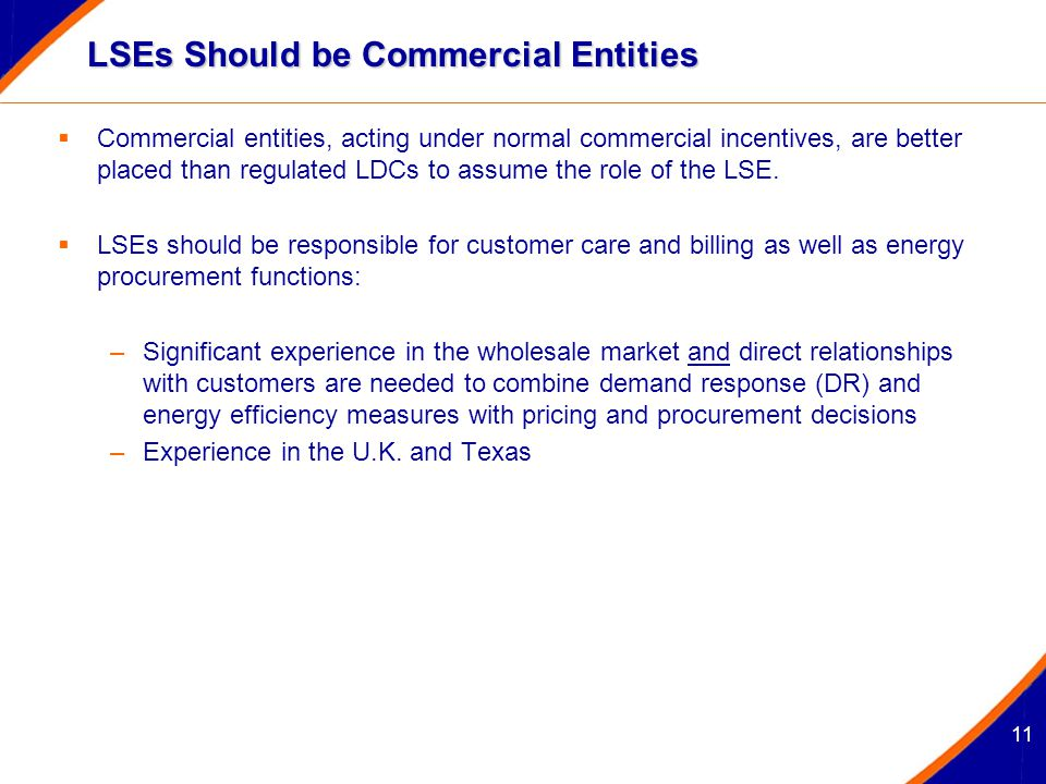 11 LSEs Should be Commercial Entities  Commercial entities, acting under normal commercial incentives, are better placed than regulated LDCs to assume the role of the LSE.