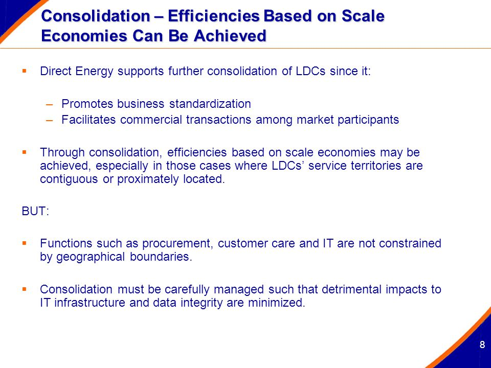 8 Consolidation – Efficiencies Based on Scale Economies Can Be Achieved  Direct Energy supports further consolidation of LDCs since it: –Promotes business standardization –Facilitates commercial transactions among market participants  Through consolidation, efficiencies based on scale economies may be achieved, especially in those cases where LDCs' service territories are contiguous or proximately located.