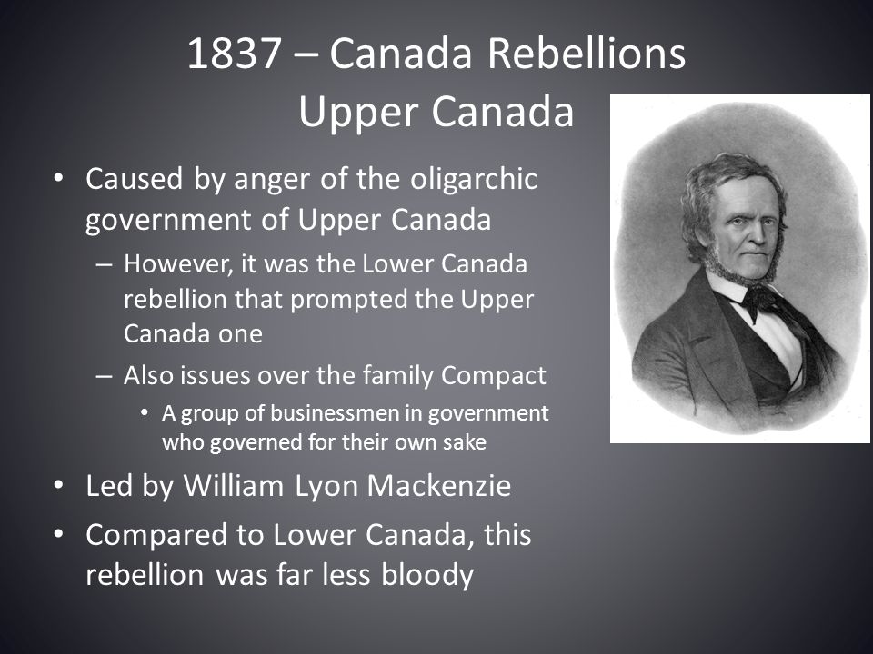 1837 – Canada Rebellions Upper Canada Caused by anger of the oligarchic government of Upper Canada – However, it was the Lower Canada rebellion that p