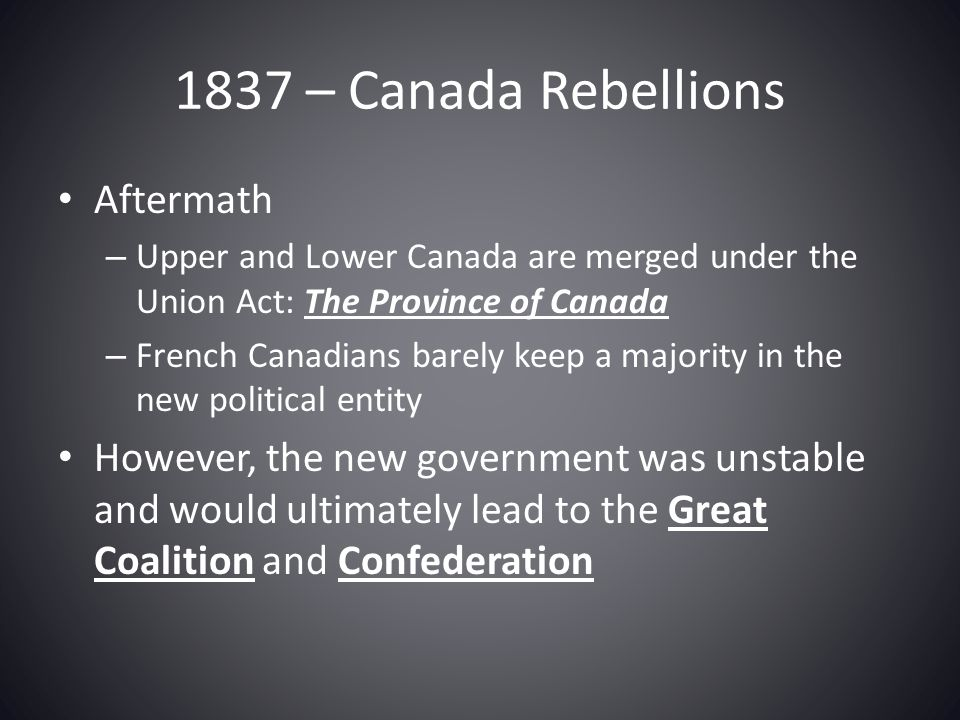 1837 – Canada Rebellions Aftermath – Upper and Lower Canada are merged under the Union Act: The Province of Canada – French Canadians barely keep a ma