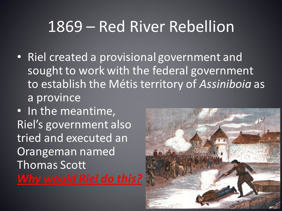 Riel created a provisional government and sought to work with the federal government to establish the Métis territory of Assiniboia as a province In t