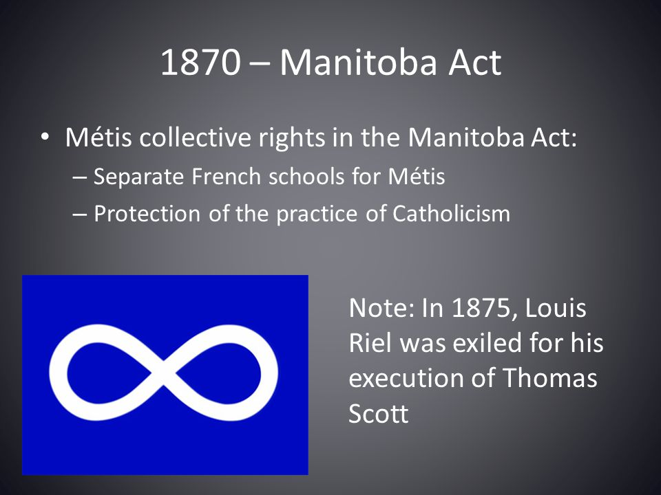 1870 – Manitoba Act Métis collective rights in the Manitoba Act: – Separate French schools for Métis – Protection of the practice of Catholicism Note: