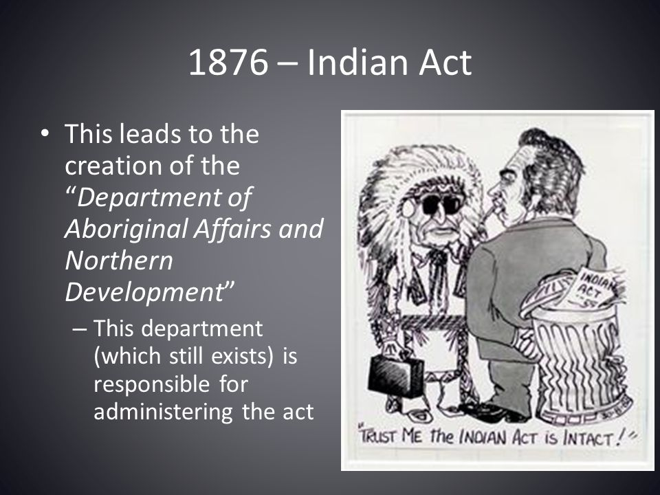 """1876 – Indian Act This leads to the creation of the """"Department of Aboriginal Affairs and Northern Development"""" – This department (which still exists)"""