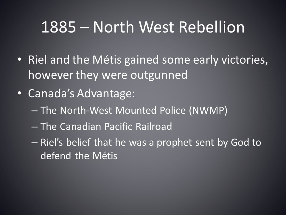 1885 – North West Rebellion Riel and the Métis gained some early victories, however they were outgunned Canada's Advantage: – The North-West Mounted P