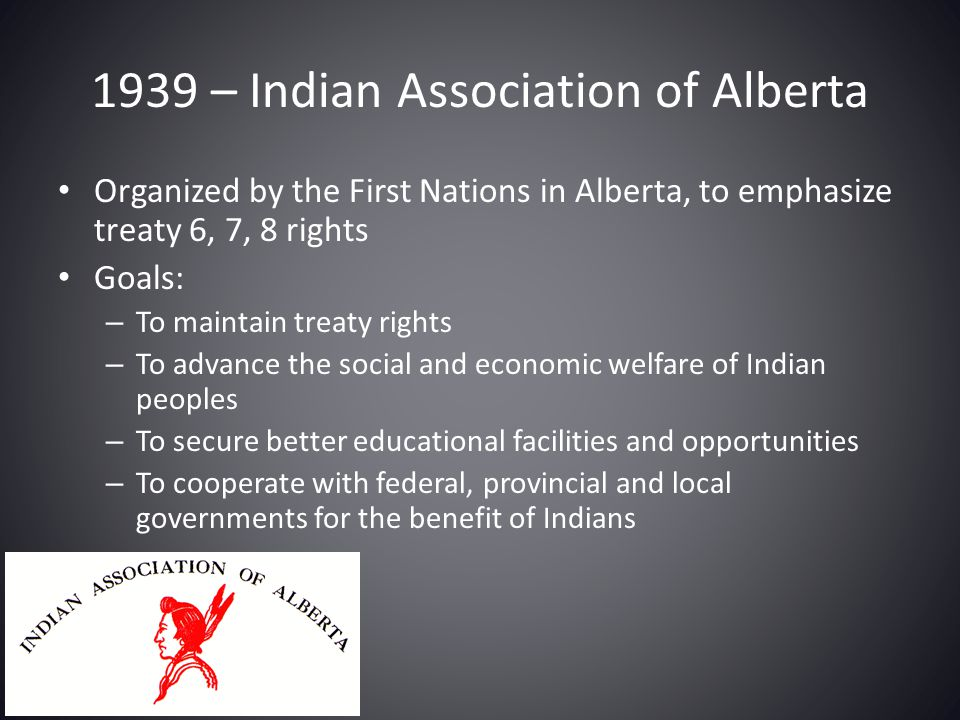 1939 – Indian Association of Alberta Organized by the First Nations in Alberta, to emphasize treaty 6, 7, 8 rights Goals: – To maintain treaty rights