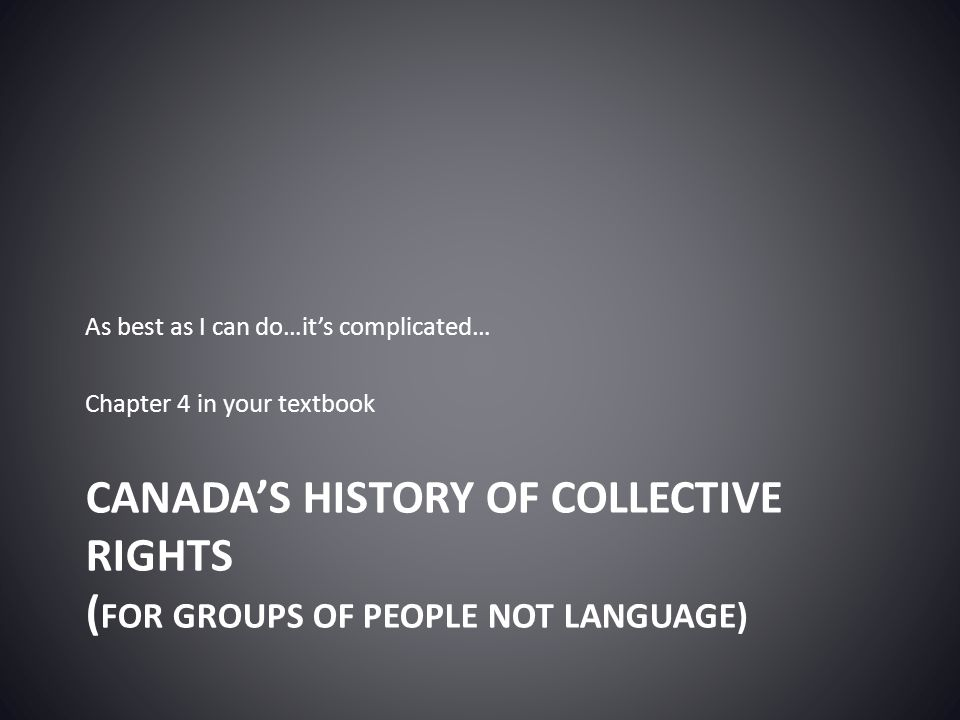 CANADA'S HISTORY OF COLLECTIVE RIGHTS ( FOR GROUPS OF PEOPLE NOT LANGUAGE) As best as I can do…it's complicated… Chapter 4 in your textbook