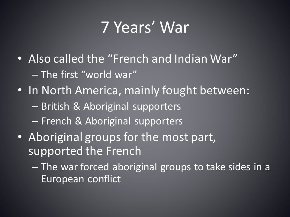 """7 Years' War Also called the """"French and Indian War"""" – The first """"world war"""" In North America, mainly fought between: – British & Aboriginal supporter"""