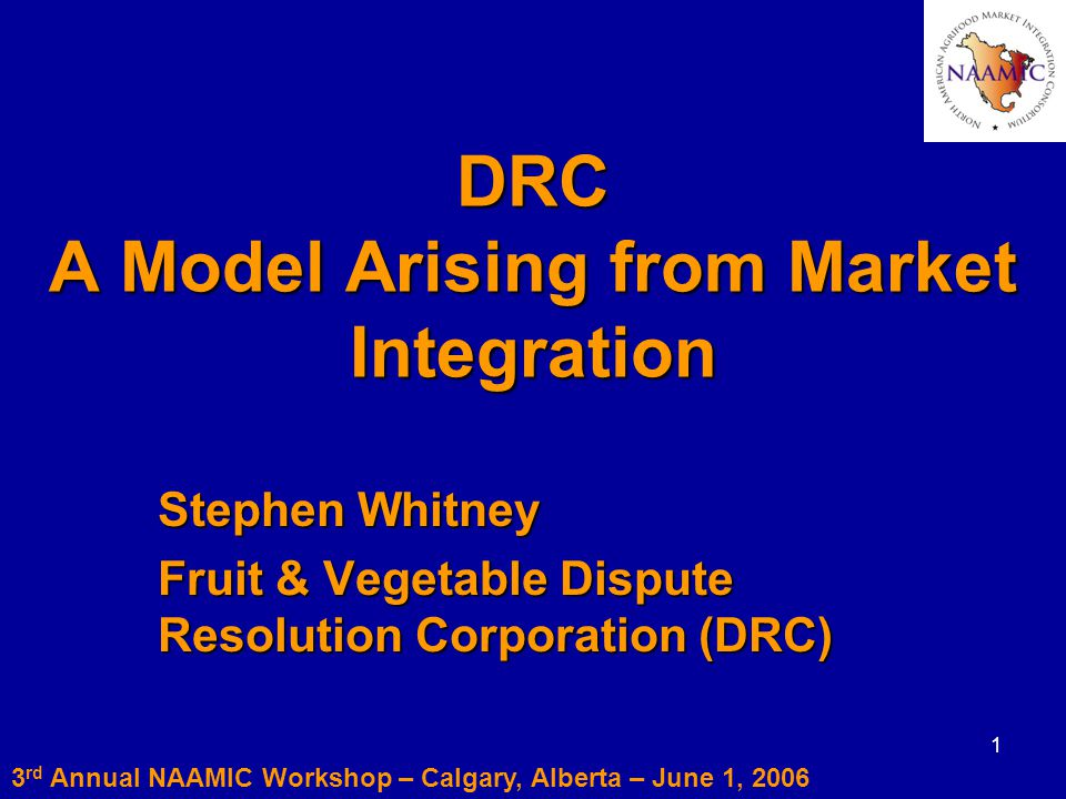 1 DRC A Model Arising from Market Integration Stephen Whitney Fruit & Vegetable Dispute Resolution Corporation (DRC) 3 rd Annual NAAMIC Workshop – Calgary, Alberta – June 1, 2006