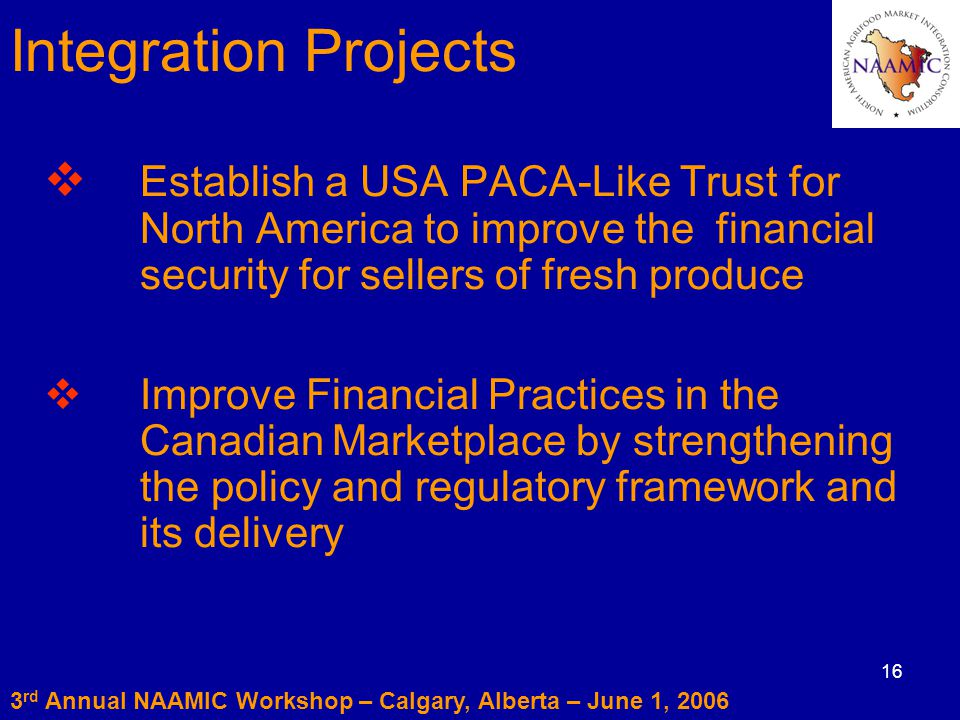 16  Establish a USA PACA-Like Trust for North America to improve thefinancial security for sellers of fresh produce  Improve Financial Practices in the CanadianMarketplace by strengthening the policy and regulatory framework and its delivery 3 rd Annual NAAMIC Workshop – Calgary, Alberta – June 1, 2006 Integration Projects