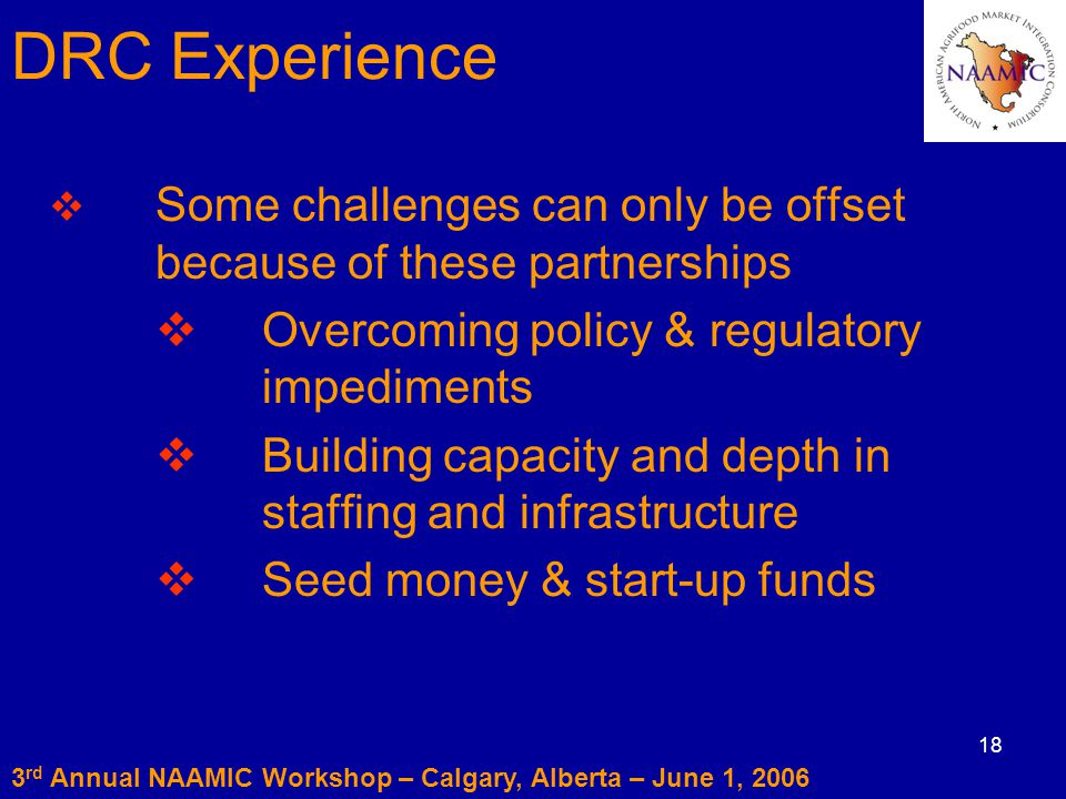 18  Some challenges can only be offset because of these partnerships  Overcoming policy & regulatory impediments  Building capacity and depth in staffing and infrastructure  Seed money & start-up funds 3 rd Annual NAAMIC Workshop – Calgary, Alberta – June 1, 2006 DRC Experience