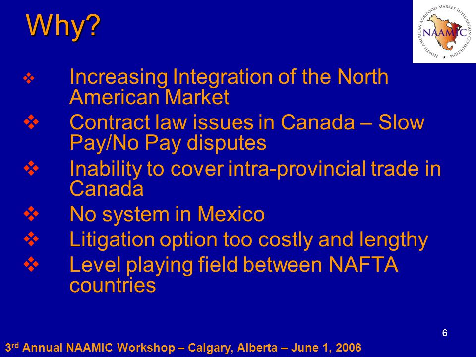 6Why?  Increasing Integration of the North American Market  Contract law issues in Canada – Slow Pay/No Pay disputes  Inability to cover intra-prov