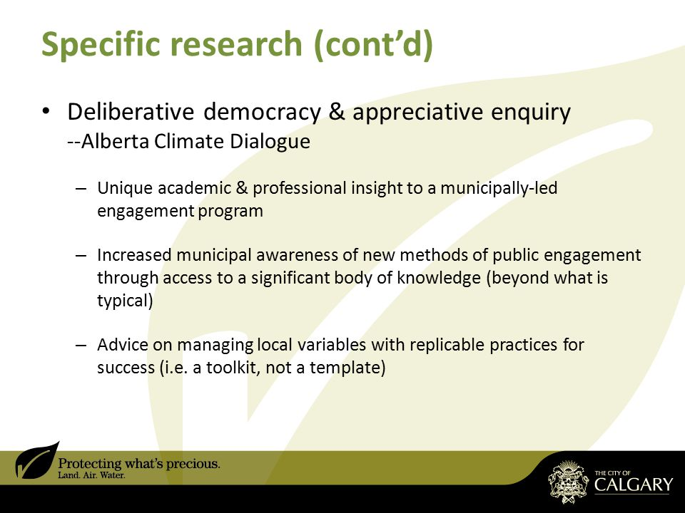 Specific research (cont'd) Deliberative democracy & appreciative enquiry --Alberta Climate Dialogue – Unique academic & professional insight to a municipally-led engagement program – Increased municipal awareness of new methods of public engagement through access to a significant body of knowledge (beyond what is typical) – Advice on managing local variables with replicable practices for success (i.e.