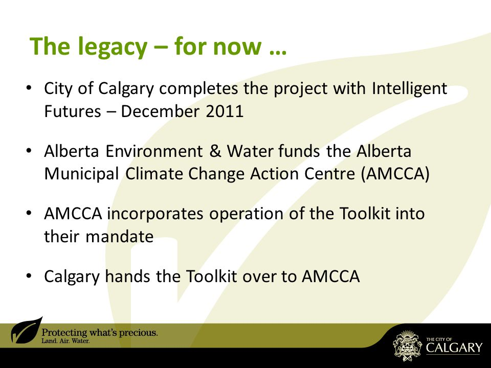 The legacy – for now … City of Calgary completes the project with Intelligent Futures – December 2011 Alberta Environment & Water funds the Alberta Municipal Climate Change Action Centre (AMCCA) AMCCA incorporates operation of the Toolkit into their mandate Calgary hands the Toolkit over to AMCCA
