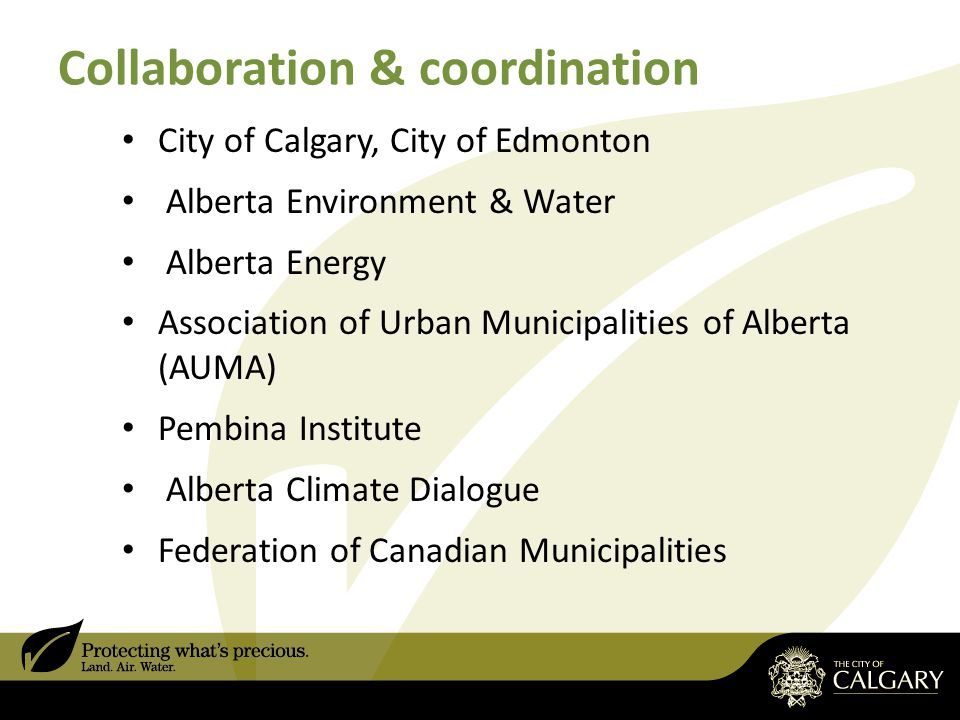 Collaboration & coordination City of Calgary, City of Edmonton Alberta Environment & Water Alberta Energy Association of Urban Municipalities of Alberta (AUMA) Pembina Institute Alberta Climate Dialogue Federation of Canadian Municipalities