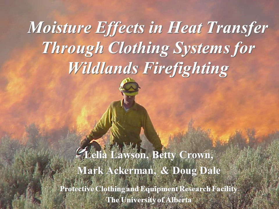 Lelia Lawson, Betty Crown, Mark Ackerman, & Doug Dale Protective Clothing and Equipment Research Facility The University of Alberta Moisture Effects in Heat Transfer Through Clothing Systems for Wildlands Firefighting
