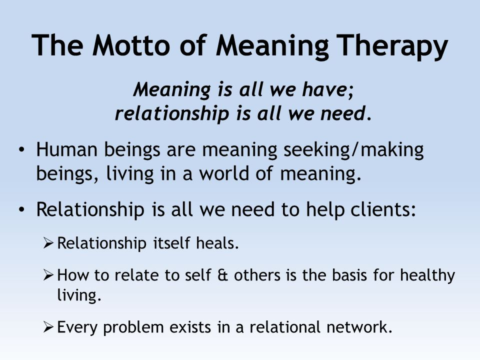The Motto of Meaning Therapy Meaning is all we have; relationship is all we need. Human beings are meaning seeking/making beings, living in a world of