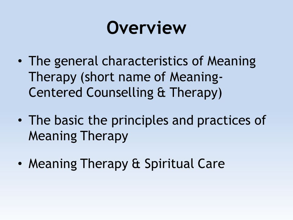 Overview The general characteristics of Meaning Therapy (short name of Meaning- Centered Counselling & Therapy) The basic the principles and practices of Meaning Therapy Meaning Therapy & Spiritual Care
