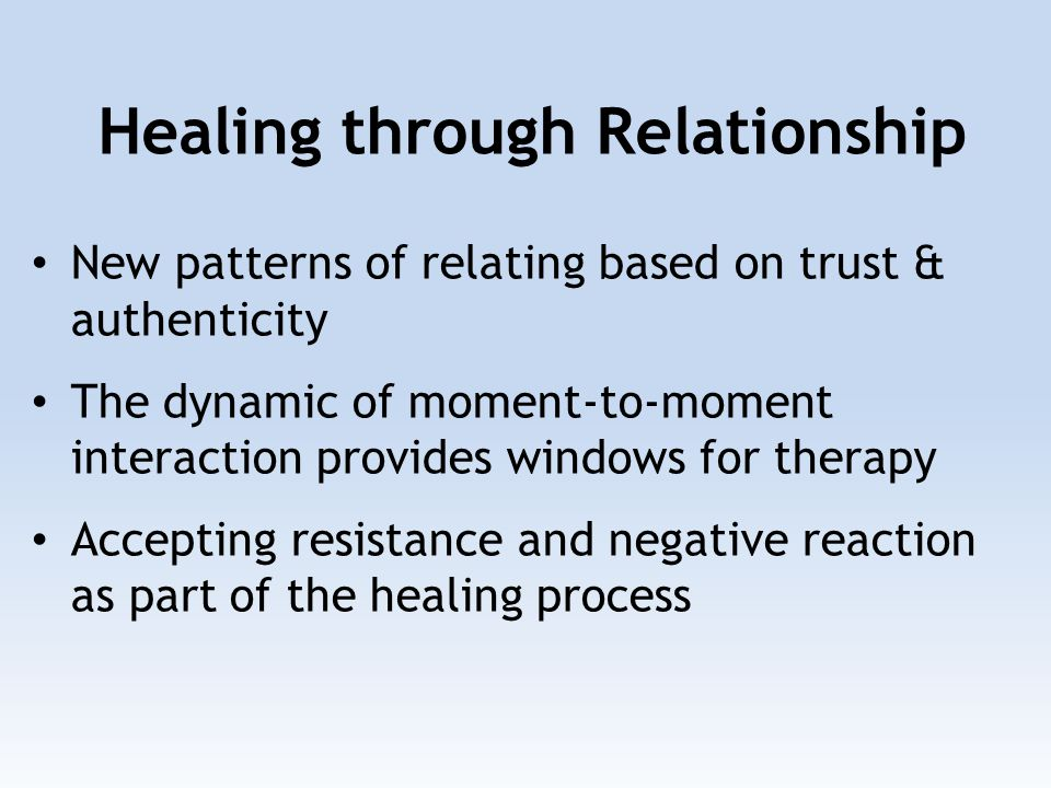 New patterns of relating based on trust & authenticity The dynamic of moment-to-moment interaction provides windows for therapy Accepting resistance and negative reaction as part of the healing process Healing through Relationship