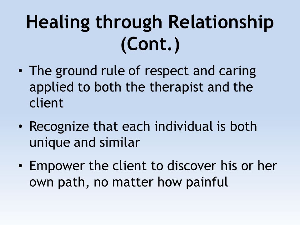 Healing through Relationship (Cont.) The ground rule of respect and caring applied to both the therapist and the client Recognize that each individual