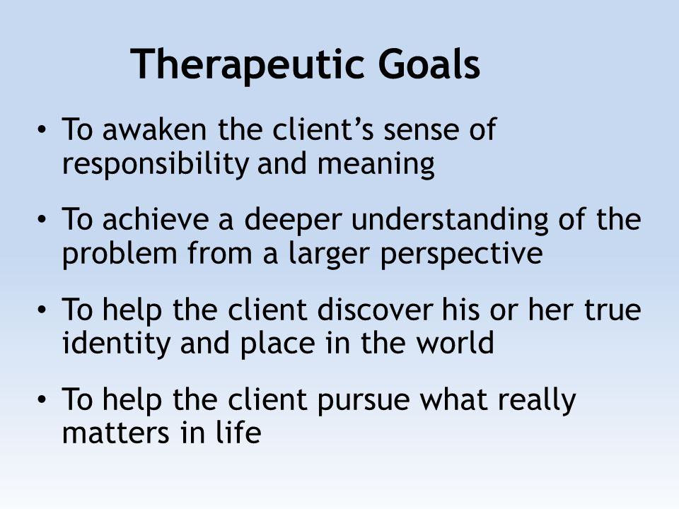 To awaken the client's sense of responsibility and meaning To achieve a deeper understanding of the problem from a larger perspective To help the client discover his or her true identity and place in the world To help the client pursue what really matters in life Therapeutic Goals