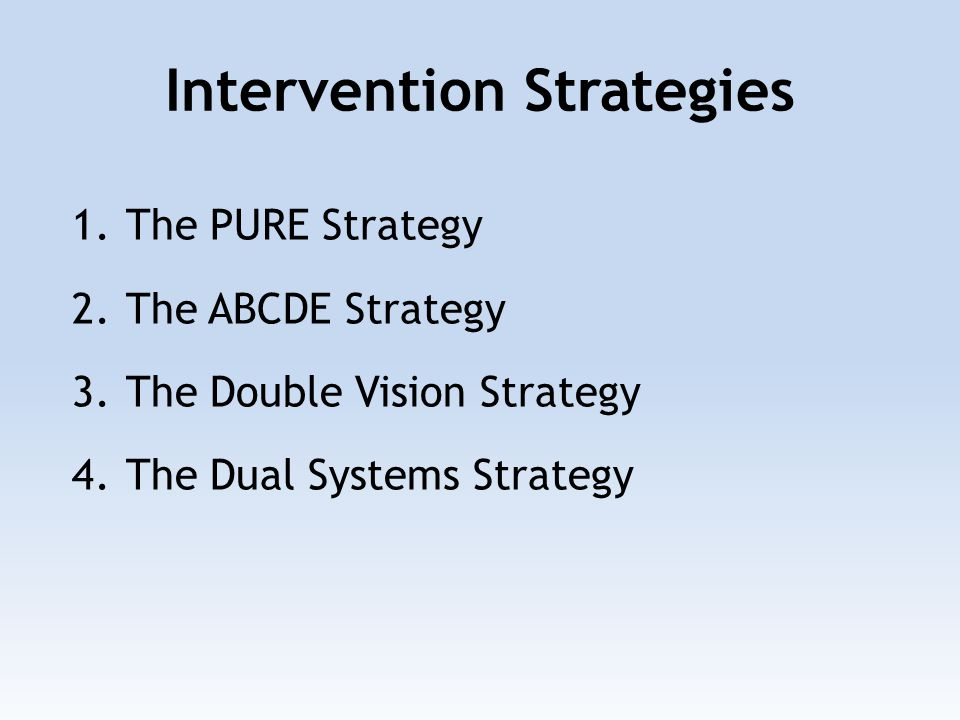 Intervention Strategies 1.The PURE Strategy 2.The ABCDE Strategy 3.The Double Vision Strategy 4.The Dual Systems Strategy