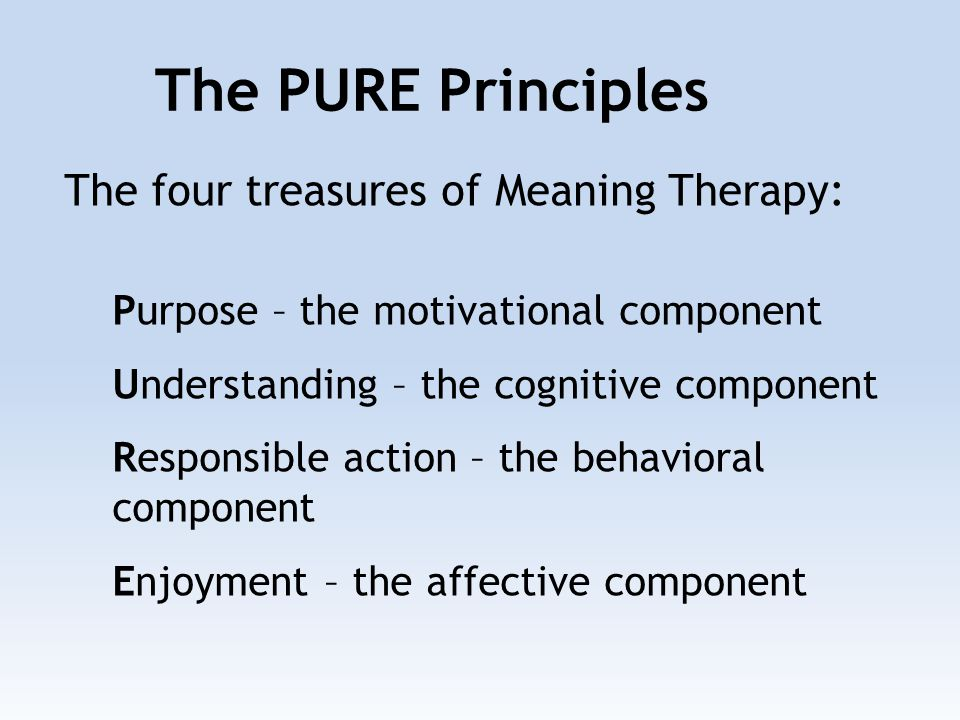 The four treasures of Meaning Therapy: Purpose – the motivational component Understanding – the cognitive component Responsible action – the behavioral component Enjoyment – the affective component The PURE Principles