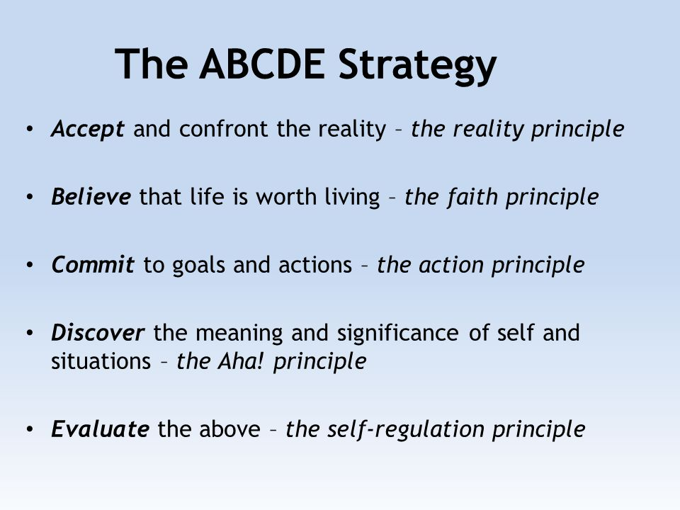 Accept and confront the reality – the reality principle Believe that life is worth living – the faith principle Commit to goals and actions – the action principle Discover the meaning and significance of self and situations – the Aha.