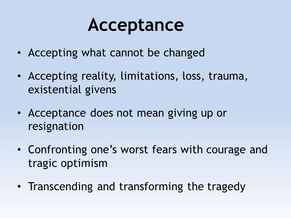 Accepting what cannot be changed Accepting reality, limitations, loss, trauma, existential givens Acceptance does not mean giving up or resignation Confronting one's worst fears with courage and tragic optimism Transcending and transforming the tragedy Acceptance
