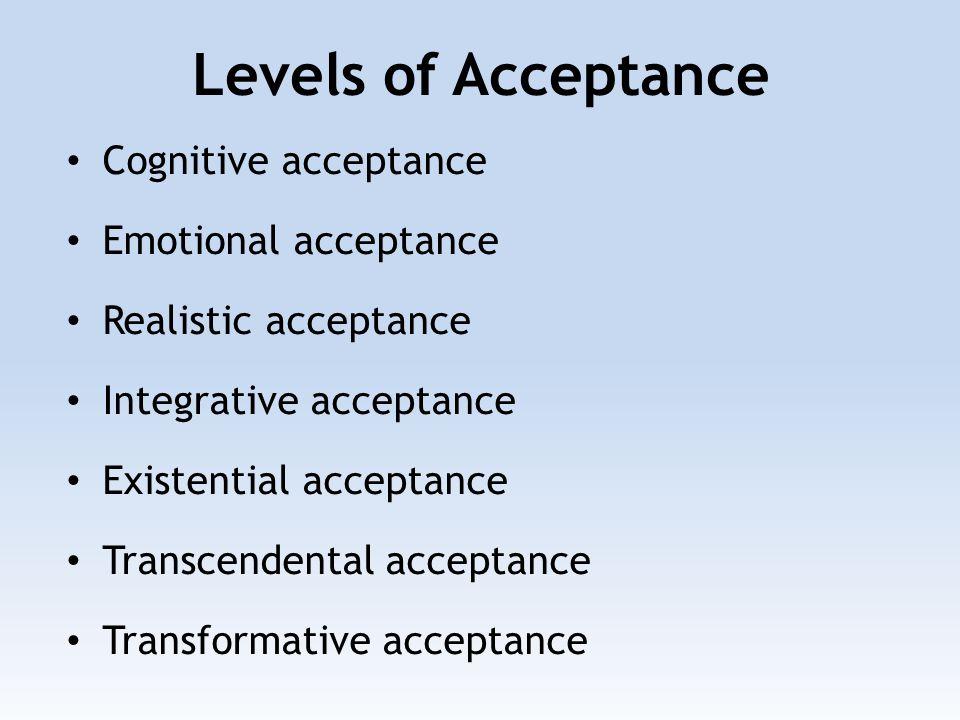 Cognitive acceptance Emotional acceptance Realistic acceptance Integrative acceptance Existential acceptance Transcendental acceptance Transformative acceptance Levels of Acceptance