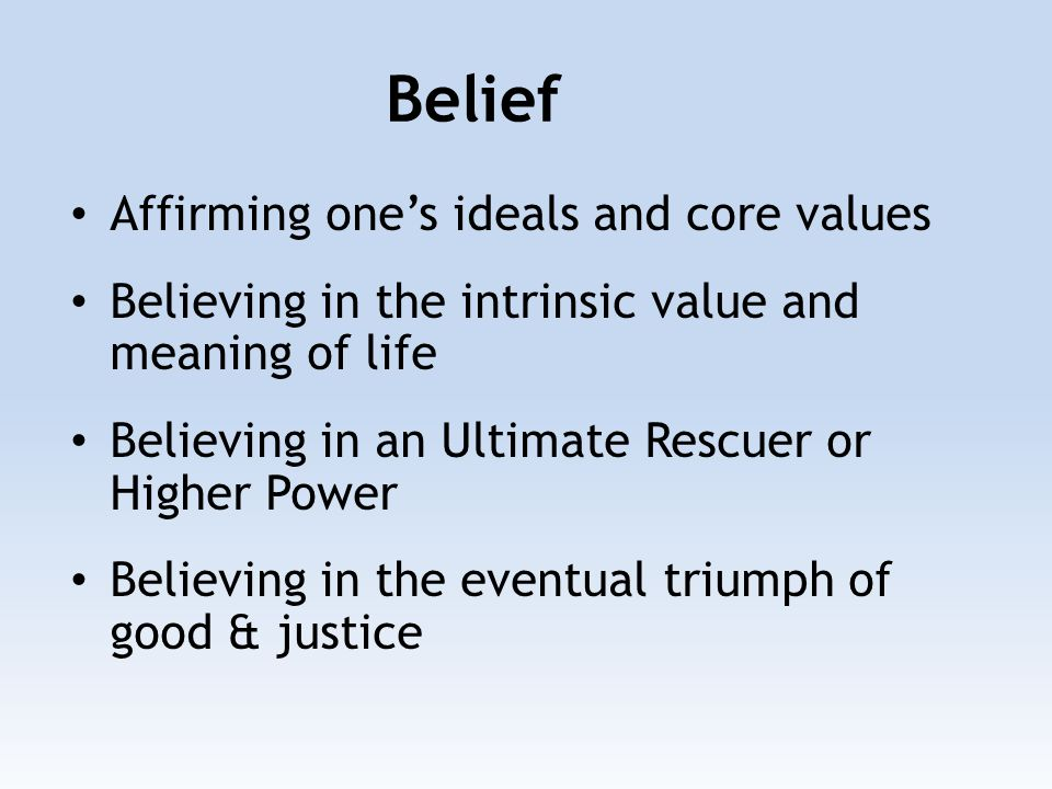 Affirming one's ideals and core values Believing in the intrinsic value and meaning of life Believing in an Ultimate Rescuer or Higher Power Believing in the eventual triumph of good & justice Belief