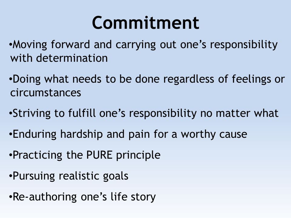 Commitment Moving forward and carrying out one's responsibility with determination Doing what needs to be done regardless of feelings or circumstances Striving to fulfill one's responsibility no matter what Enduring hardship and pain for a worthy cause Practicing the PURE principle Pursuing realistic goals Re-authoring one's life story