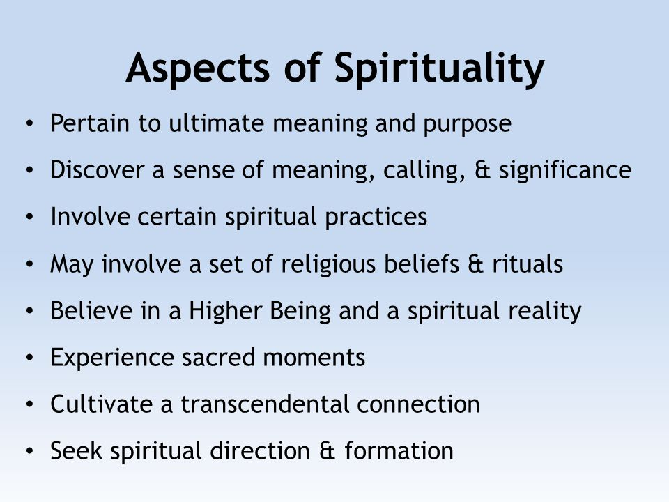 Aspects of Spirituality Pertain to ultimate meaning and purpose Discover a sense of meaning, calling, & significance Involve certain spiritual practices May involve a set of religious beliefs & rituals Believe in a Higher Being and a spiritual reality Experience sacred moments Cultivate a transcendental connection Seek spiritual direction & formation