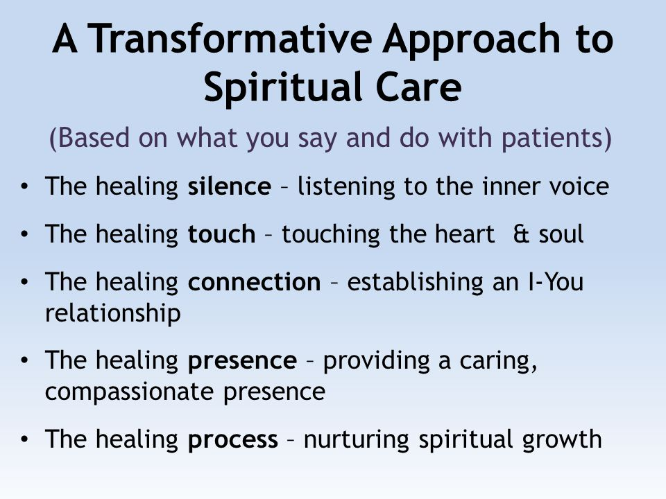 A Transformative Approach to Spiritual Care (Based on what you say and do with patients) The healing silence – listening to the inner voice The healing touch – touching the heart & soul The healing connection – establishing an I-You relationship The healing presence – providing a caring, compassionate presence The healing process – nurturing spiritual growth