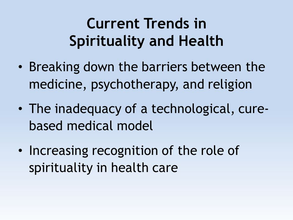 Current Trends in Spirituality and Health Breaking down the barriers between the medicine, psychotherapy, and religion The inadequacy of a technological, cure- based medical model Increasing recognition of the role of spirituality in health care