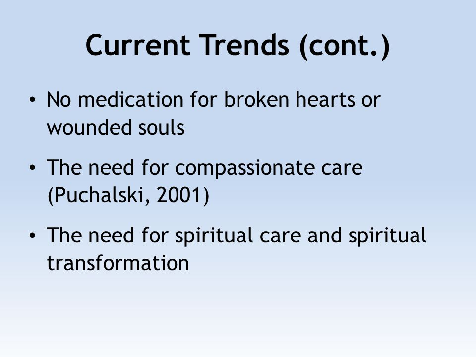 Current Trends (cont.) No medication for broken hearts or wounded souls The need for compassionate care (Puchalski, 2001) The need for spiritual care