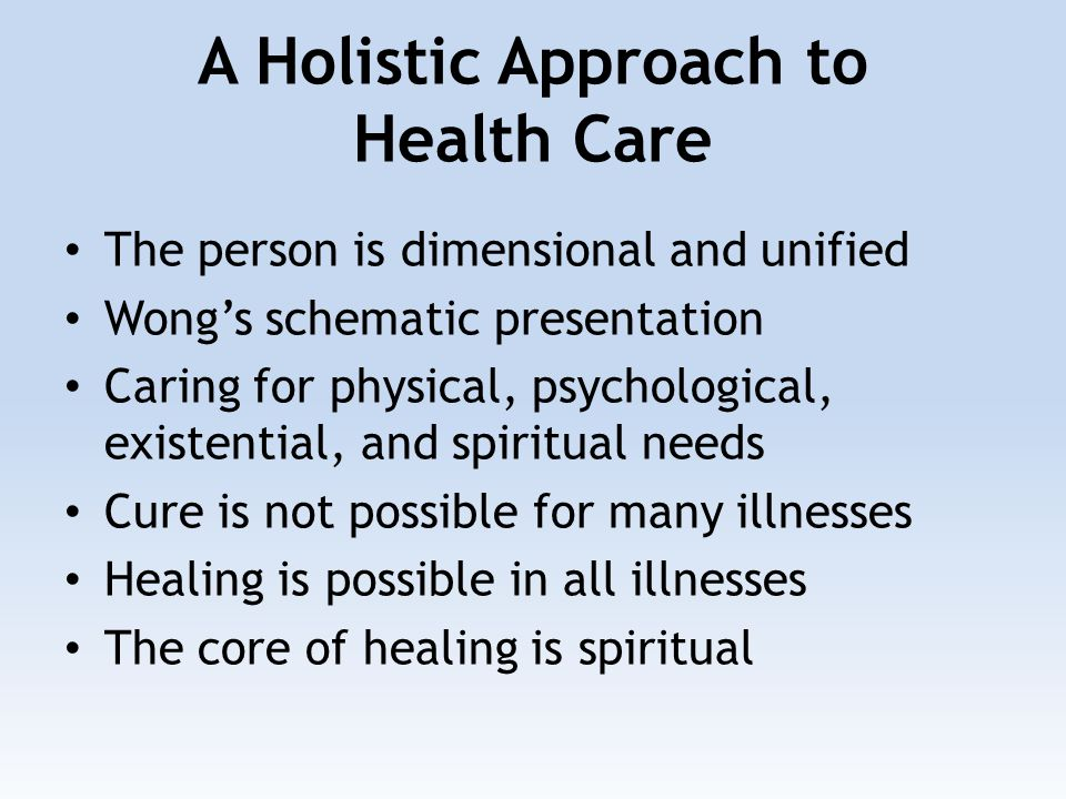 A Holistic Approach to Health Care The person is dimensional and unified Wong's schematic presentation Caring for physical, psychological, existential, and spiritual needs Cure is not possible for many illnesses Healing is possible in all illnesses The core of healing is spiritual