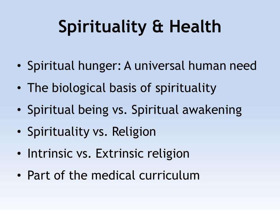 Spirituality & Health Spiritual hunger: A universal human need The biological basis of spirituality Spiritual being vs.