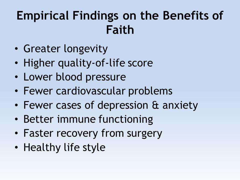 Empirical Findings on the Benefits of Faith Greater longevity Higher quality-of-life score Lower blood pressure Fewer cardiovascular problems Fewer ca