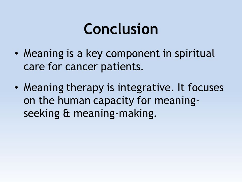Conclusion Meaning is a key component in spiritual care for cancer patients. Meaning therapy is integrative. It focuses on the human capacity for mean