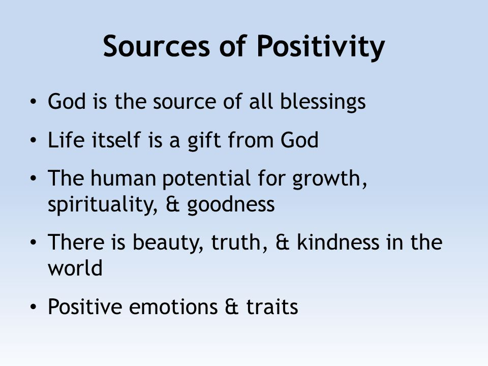 Sources of Positivity God is the source of all blessings Life itself is a gift from God The human potential for growth, spirituality, & goodness There