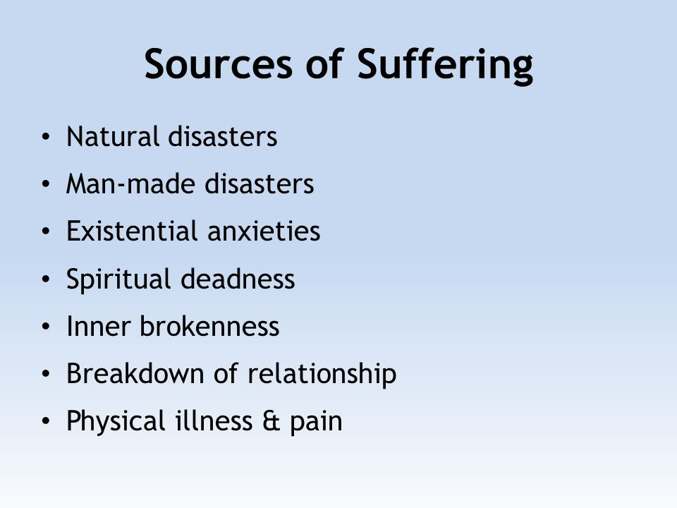 Sources of Suffering Natural disasters Man-made disasters Existential anxieties Spiritual deadness Inner brokenness Breakdown of relationship Physical illness & pain